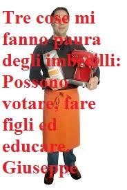 Tre cose mi fanno paura degli imbecilli: Possono votare, fare figli ed educare. Giuseppe